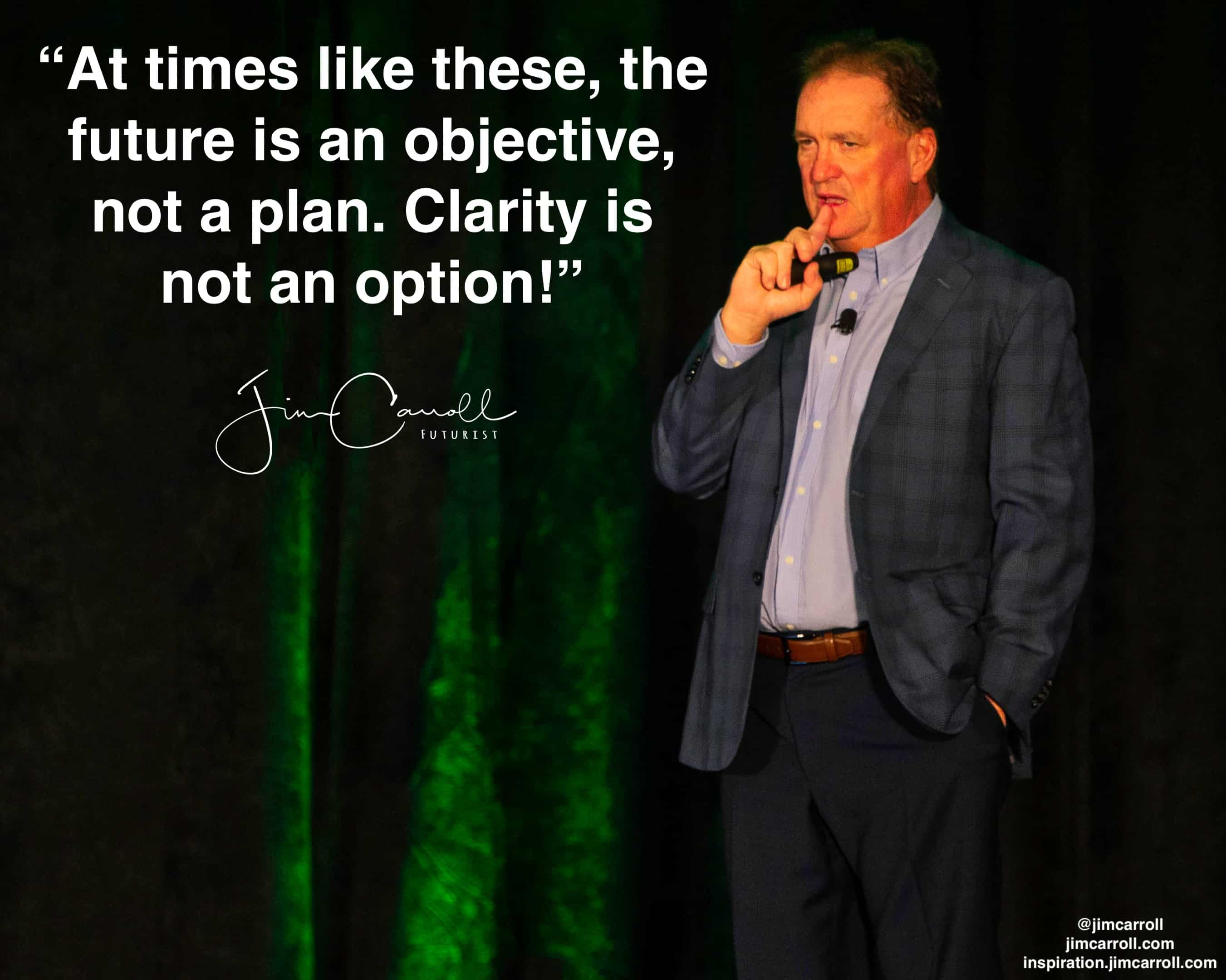 "Daily Inspiration: ""At times like these, the future is an objective, not a plan.  Clarity is not an option!"""